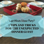 7 Tips and Tricks for Unexpected Dinner Guests