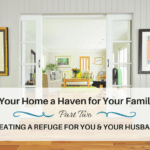 Is Your Home a Haven for your Family? Part 2 – Creating a Refuge for You and Your Husband