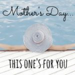 Mother's Day…This One's For YOU