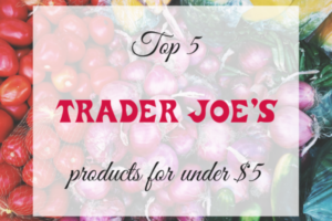 top 5 Trader Joe's products for under $5
