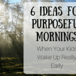 6 Ideas For Purposeful Mornings (when your kids wake up really early)