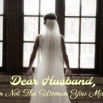 Dear Husband, I'm Not the Woman You Married