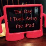 The Day I Took Away the iPad